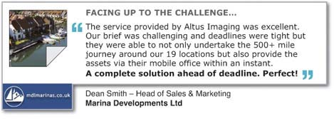 "FACING UP TO THE CHALLENGE... ""The service provided by Altus Imaging was excellent. Our brief was challenging and deadlines were tight but they were able to not only undertake the 500+ mile journey around our 19 locations but also provide the assests via their mobile office within an instant. A complete solution ahead of deadline. Perfect!"" Dean Smith - Head of Sales & Marketing, Marina Developments Ltd."
