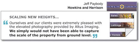"SCALING NEW HEIGHTS... ""Ourselves and our clients were extremely pleased with the elevated photography provided by Altus Imaging. We simply would not have been able to capture the scale of the property from ground level."" Jeff Paybody, Howkins and Harrison."